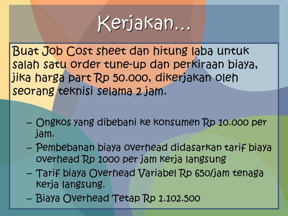 Kerjakan… Buat Job Cost sheet dan hitung laba untuk salah satu order tune-up dan perkiraan biaya, jika harga part Rp 50.000, dikerjakan oleh seorang t