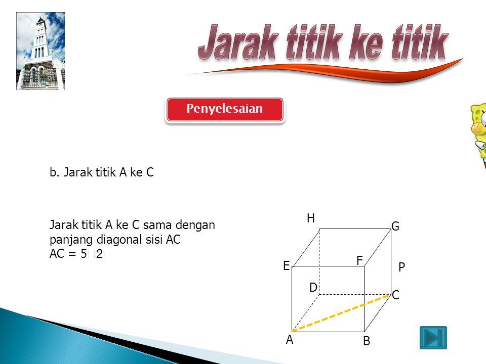 Penyelesaian A B C E F G D P H a. Jarak titik A ke B. Dapat dilihat pada gambar berikut Jarak titik A ke B sama dengan panjang rusuk AB AB = 5cm