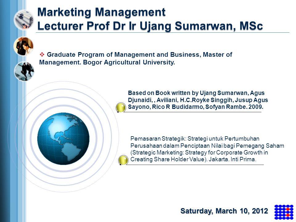 Marketing Management Lecturer Prof Dr Ir Ujang Sumarwan, MSc Based on Book written by Ujang Sumarwan, Agus Djunaidi,, Aviliani, H.C.Royke Singgih, Jus