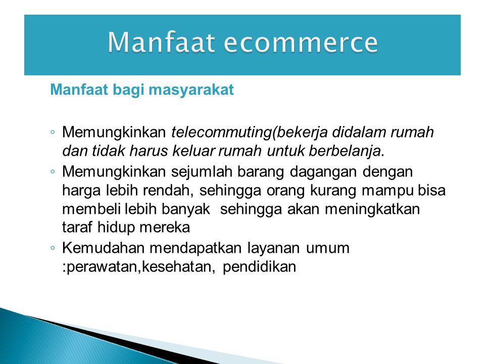 Manfaat bagi masyarakat ◦ Memungkinkan telecommuting(bekerja didalam rumah dan tidak harus keluar rumah untuk berbelanja.