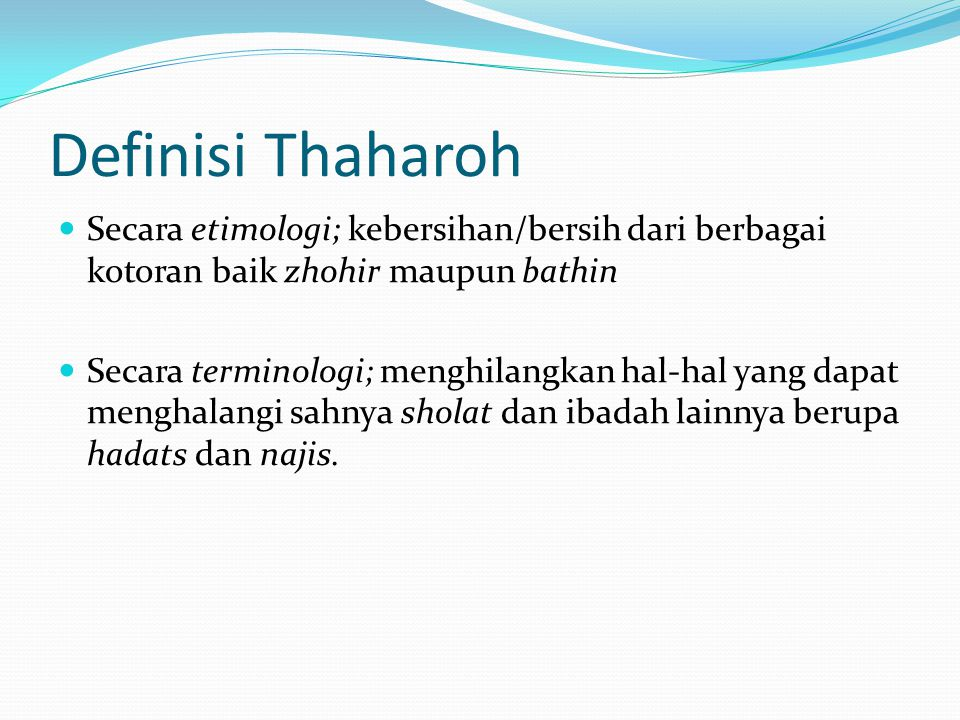 Definisi Thaharoh  Secara etimologi; kebersihan/bersih dari berbagai kotoran baik zhohir maupun bathin  Secara terminologi; menghilangkan hal-hal yang dapat menghalangi sahnya sholat dan ibadah lainnya berupa hadats dan najis.
