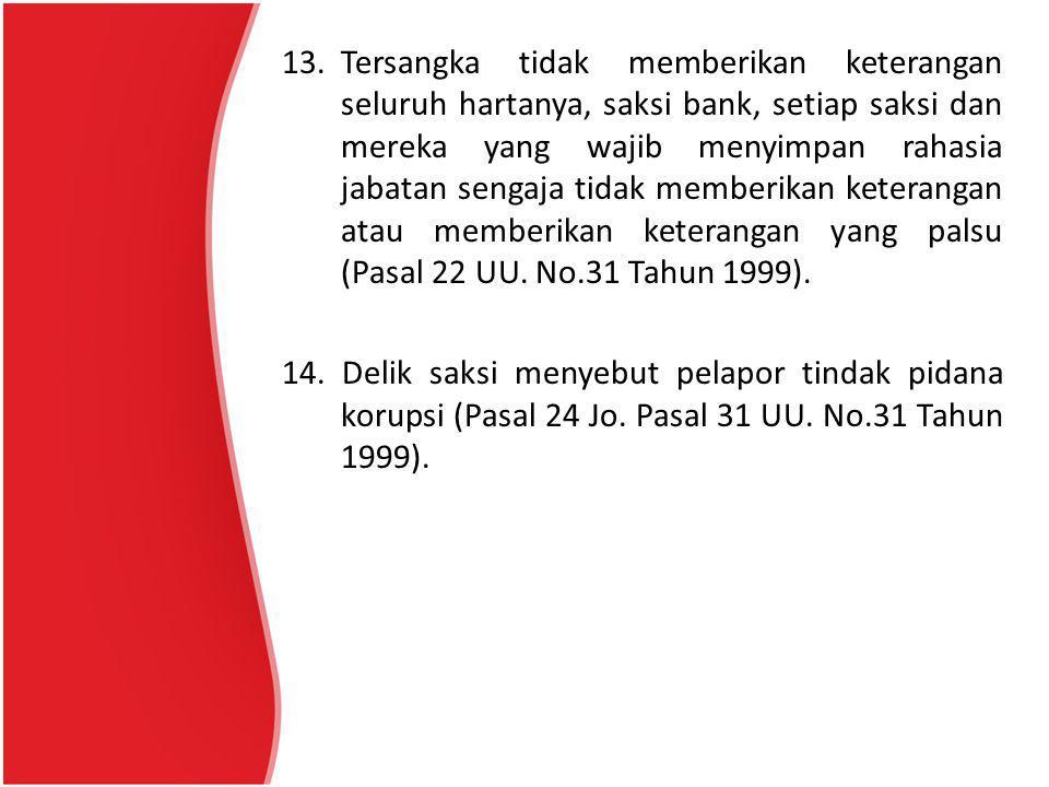13.Tersangka tidak memberikan keterangan seluruh hartanya, saksi bank, setiap saksi dan mereka yang wajib menyimpan rahasia jabatan sengaja tidak memb