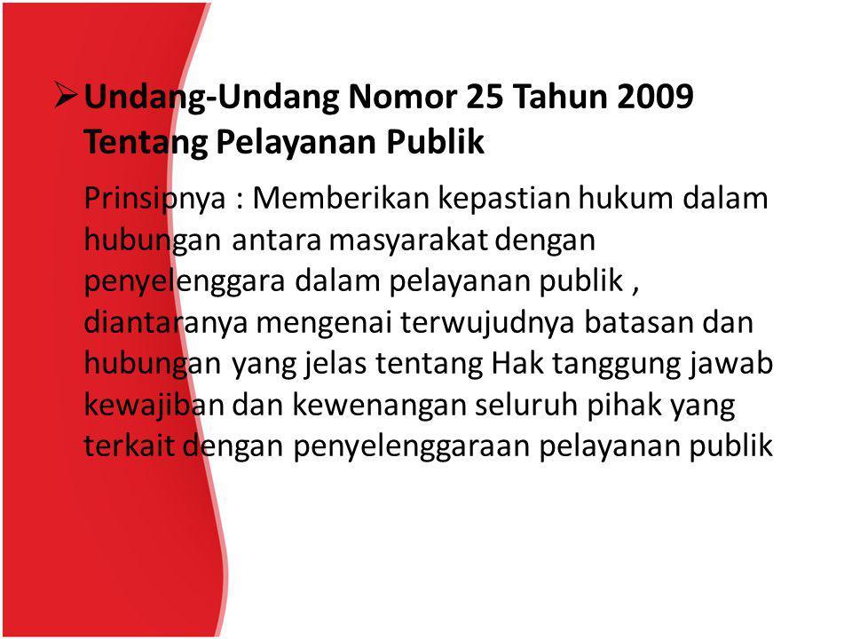  Undang-Undang Nomor 25 Tahun 2009 Tentang Pelayanan Publik Prinsipnya : Memberikan kepastian hukum dalam hubungan antara masyarakat dengan penyelenggara dalam pelayanan publik, diantaranya mengenai terwujudnya batasan dan hubungan yang jelas tentang Hak tanggung jawab kewajiban dan kewenangan seluruh pihak yang terkait dengan penyelenggaraan pelayanan publik