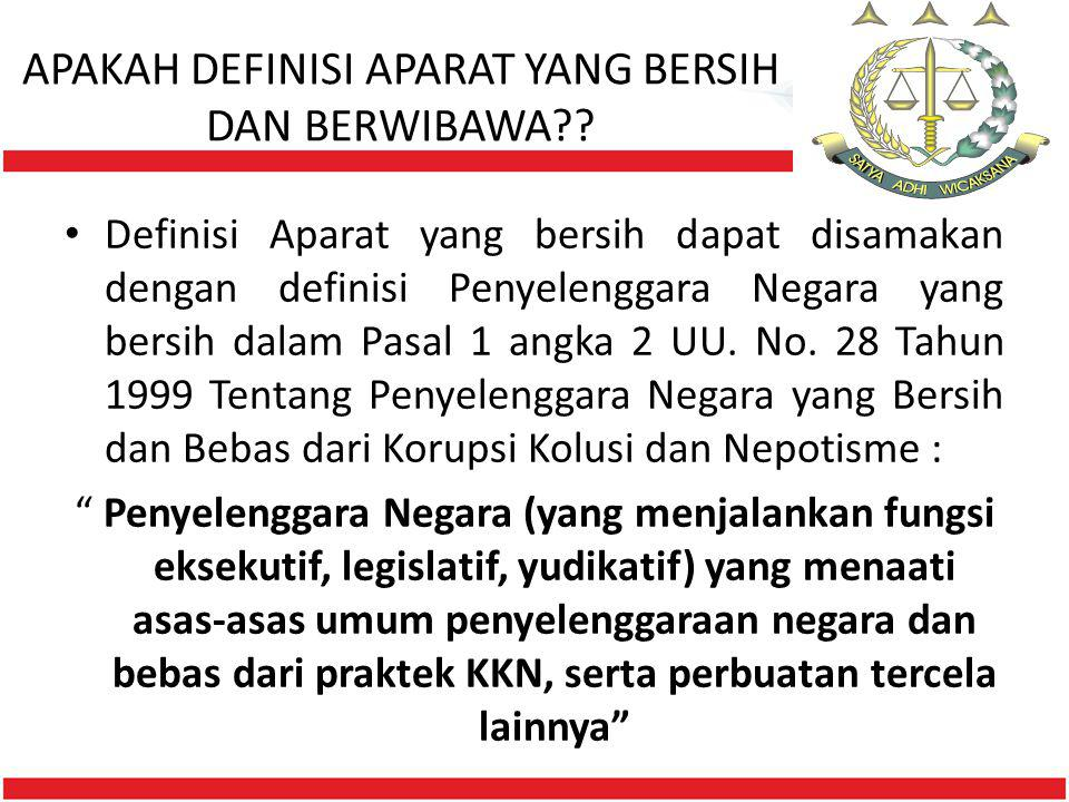 APAKAH DEFINISI APARAT YANG BERSIH DAN BERWIBAWA?? • Definisi Aparat yang bersih dapat disamakan dengan definisi Penyelenggara Negara yang bersih dala