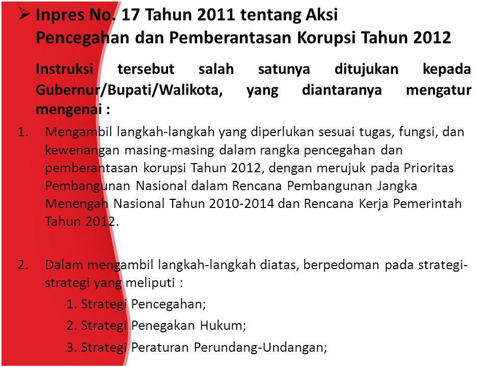  Inpres No. 17 Tahun 2011 tentang Aksi Pencegahan dan Pemberantasan Korupsi Tahun 2012 Instruksi tersebut salah satunya ditujukan kepada Gubernur/Bup