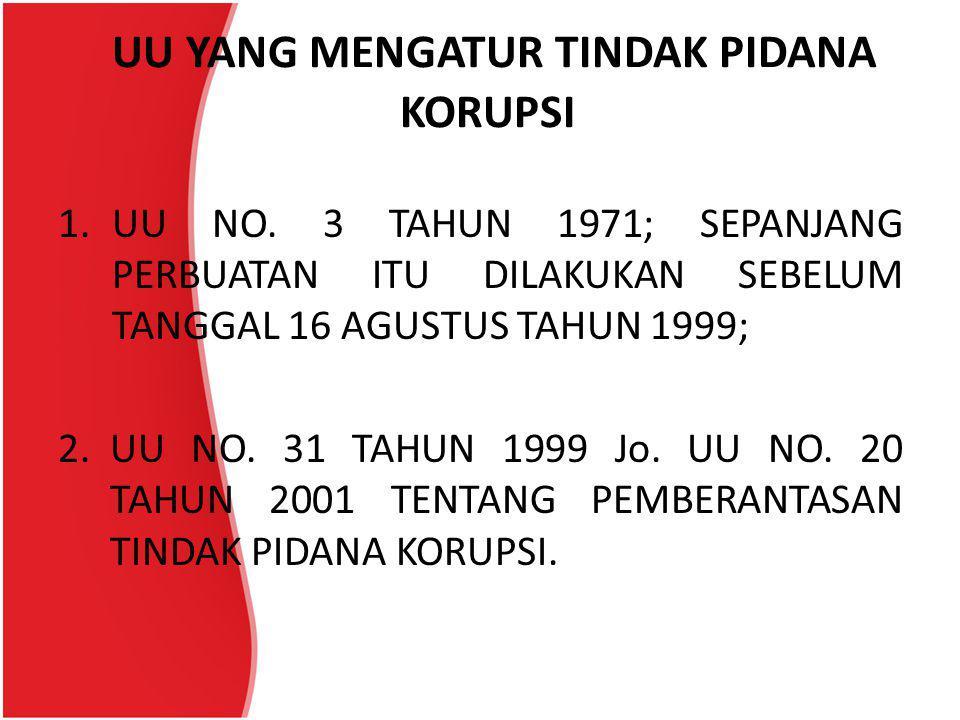 UU YANG MENGATUR TINDAK PIDANA KORUPSI 1.UU NO. 3 TAHUN 1971; SEPANJANG PERBUATAN ITU DILAKUKAN SEBELUM TANGGAL 16 AGUSTUS TAHUN 1999; 2.UU NO. 31 TAH