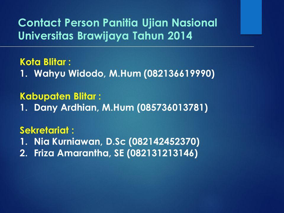 Contact Person Panitia Ujian Nasional Universitas Brawijaya Tahun 2014 Kota Blitar : 1.Wahyu Widodo, M.Hum (082136619990) Kabupaten Blitar : 1.Dany Ardhian, M.Hum (085736013781) Sekretariat : 1.Nia Kurniawan, D.Sc (082142452370) 2.Friza Amarantha, SE (082131213146)