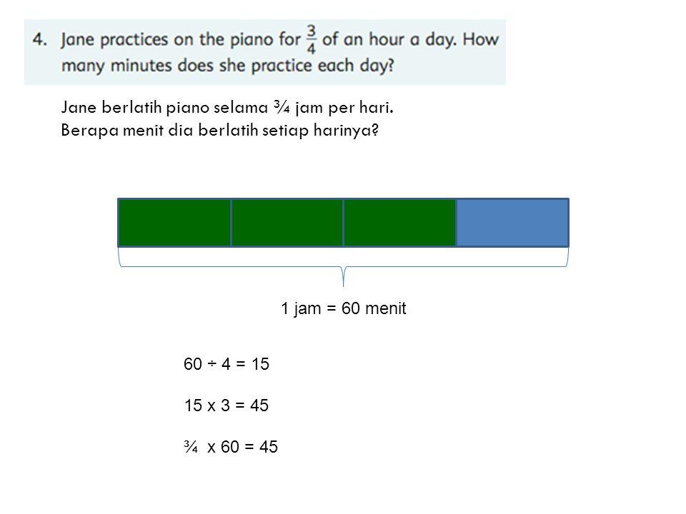 Jane berlatih piano selama ¾ jam per hari. Berapa menit dia berlatih setiap harinya? 1 jam = 60 menit 60 ÷ 4 = 15 15 x 3 = 45 ¾ x 60 = 45