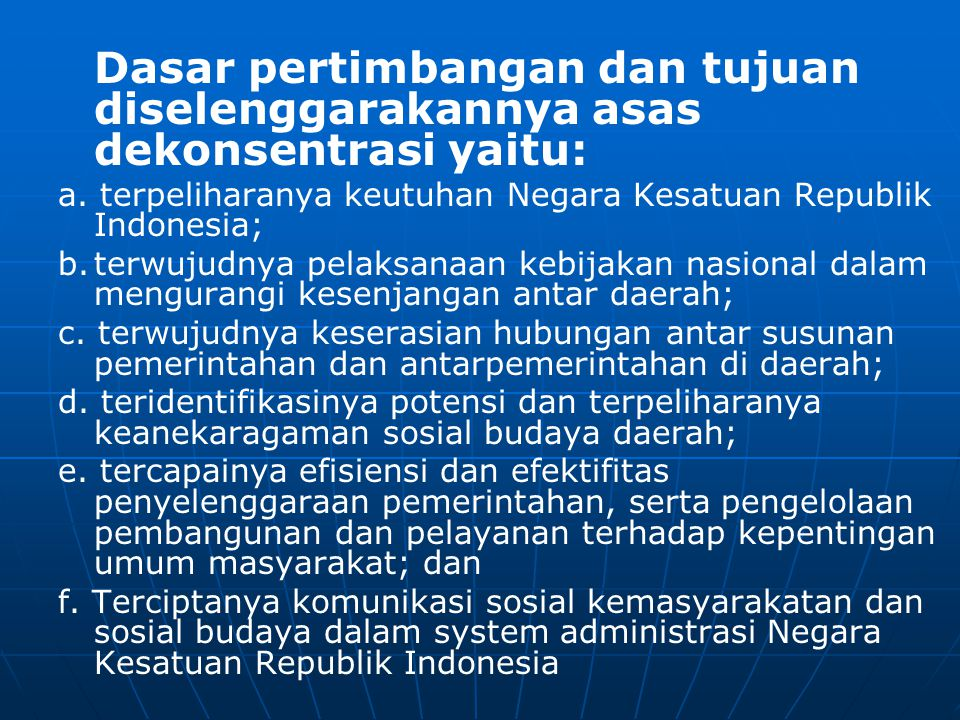 Dasar pertimbangan dan tujuan diselenggarakannya asas dekonsentrasi yaitu: a. terpeliharanya keutuhan Negara Kesatuan Republik Indonesia; b.terwujudny