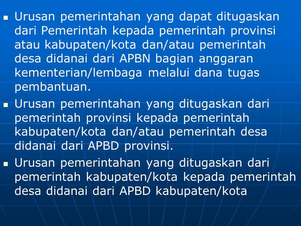   Urusan pemerintahan yang dapat ditugaskan dari Pemerintah kepada pemerintah provinsi atau kabupaten/kota dan/atau pemerintah desa didanai dari APBN bagian anggaran kementerian/lembaga melalui dana tugas pembantuan.