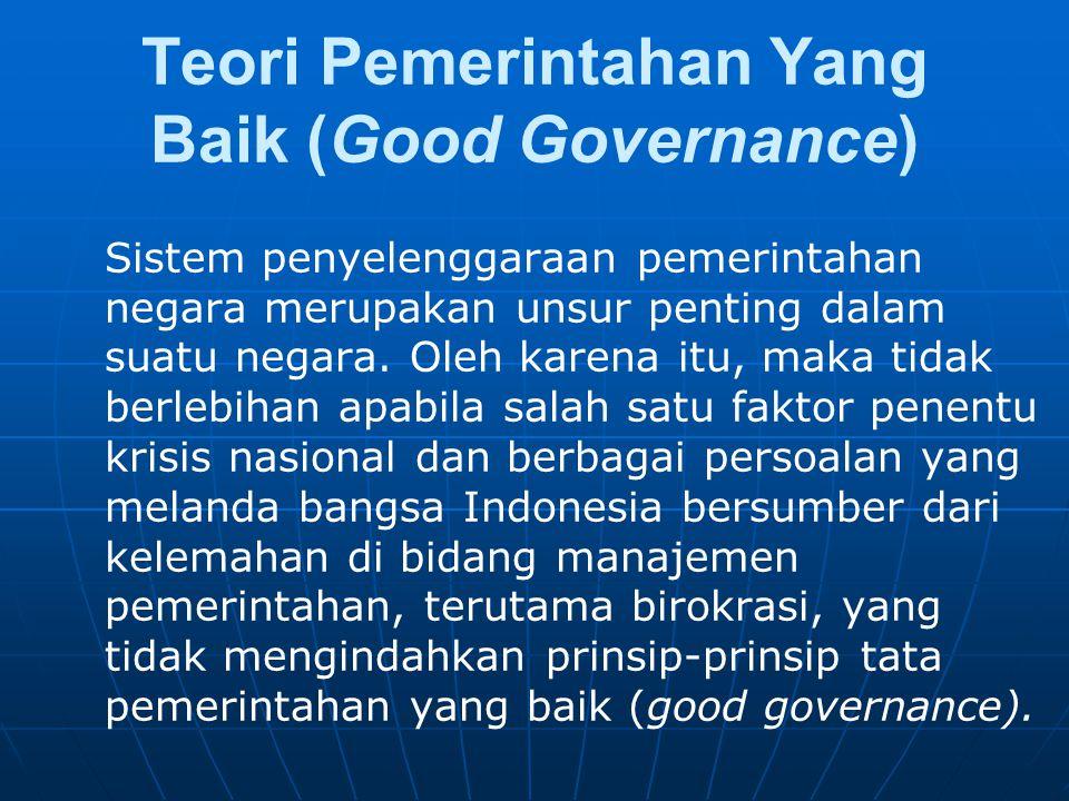 Teori Pemerintahan Yang Baik (Good Governance) Sistem penyelenggaraan pemerintahan negara merupakan unsur penting dalam suatu negara. Oleh karena itu,