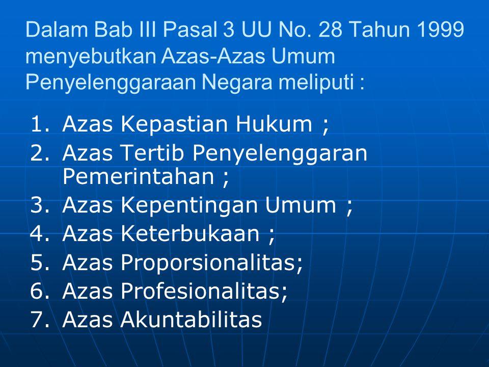 Dalam Bab III Pasal 3 UU No. 28 Tahun 1999 menyebutkan Azas-Azas Umum Penyelenggaraan Negara meliputi : 1.Azas Kepastian Hukum ; 2.Azas Tertib Penyele