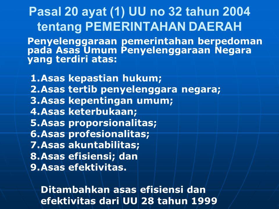 Pasal 20 ayat (1) UU no 32 tahun 2004 tentang PEMERINTAHAN DAERAH Penyelenggaraan pemerintahan berpedoman pada Asas Umum Penyelenggaraan Negara yang terdiri atas: 1.Asas kepastian hukum; 2.Asas tertib penyelenggara negara; 3.Asas kepentingan umum; 4.Asas keterbukaan; 5.Asas proporsionalitas; 6.Asas profesionalitas; 7.Asas akuntabilitas; 8.Asas efisiensi; dan 9.Asas efektivitas.
