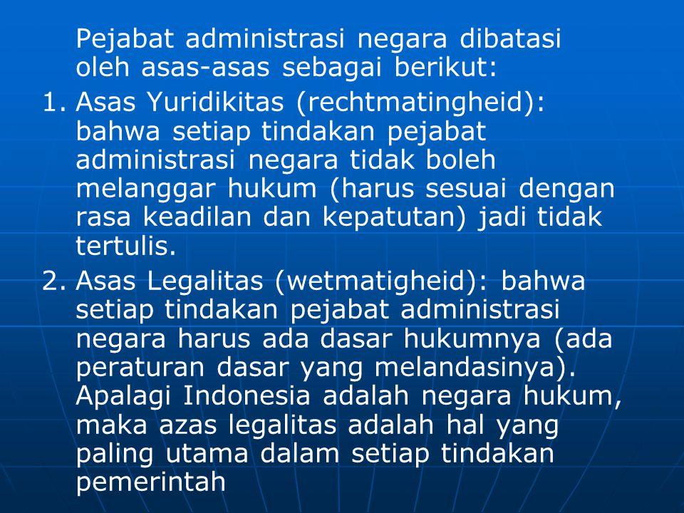 Pejabat administrasi negara dibatasi oleh asas-asas sebagai berikut: 1.Asas Yuridikitas (rechtmatingheid): bahwa setiap tindakan pejabat administrasi negara tidak boleh melanggar hukum (harus sesuai dengan rasa keadilan dan kepatutan) jadi tidak tertulis.