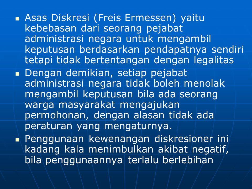   Asas Diskresi (Freis Ermessen) yaitu kebebasan dari seorang pejabat administrasi negara untuk mengambil keputusan berdasarkan pendapatnya sendiri tetapi tidak bertentangan dengan legalitas   Dengan demikian, setiap pejabat administrasi negara tidak boleh menolak mengambil keputusan bila ada seorang warga masyarakat mengajukan permohonan, dengan alasan tidak ada peraturan yang mengaturnya.