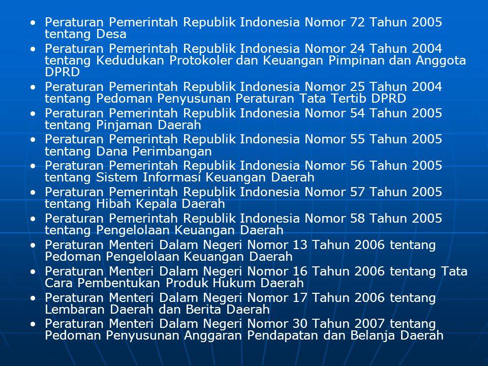 • •Peraturan Pemerintah Republik Indonesia Nomor 72 Tahun 2005 tentang Desa • •Peraturan Pemerintah Republik Indonesia Nomor 24 Tahun 2004 tentang Kedudukan Protokoler dan Keuangan Pimpinan dan Anggota DPRD • •Peraturan Pemerintah Republik Indonesia Nomor 25 Tahun 2004 tentang Pedoman Penyusunan Peraturan Tata Tertib DPRD • •Peraturan Pemerintah Republik Indonesia Nomor 54 Tahun 2005 tentang Pinjaman Daerah • •Peraturan Pemerintah Republik Indonesia Nomor 55 Tahun 2005 tentang Dana Perimbangan • •Peraturan Pemerintah Republik Indonesia Nomor 56 Tahun 2005 tentang Sistem Informasi Keuangan Daerah • •Peraturan Pemerintah Republik Indonesia Nomor 57 Tahun 2005 tentang Hibah Kepala Daerah • •Peraturan Pemerintah Republik Indonesia Nomor 58 Tahun 2005 tentang Pengelolaan Keuangan Daerah • •Peraturan Menteri Dalam Negeri Nomor 13 Tahun 2006 tentang Pedoman Pengelolaan Keuangan Daerah • •Peraturan Menteri Dalam Negeri Nomor 16 Tahun 2006 tentang Tata Cara Pembentukan Produk Hukum Daerah • •Peraturan Menteri Dalam Negeri Nomor 17 Tahun 2006 tentang Lembaran Daerah dan Berita Daerah • •Peraturan Menteri Dalam Negeri Nomor 30 Tahun 2007 tentang Pedoman Penyusunan Anggaran Pendapatan dan Belanja Daerah