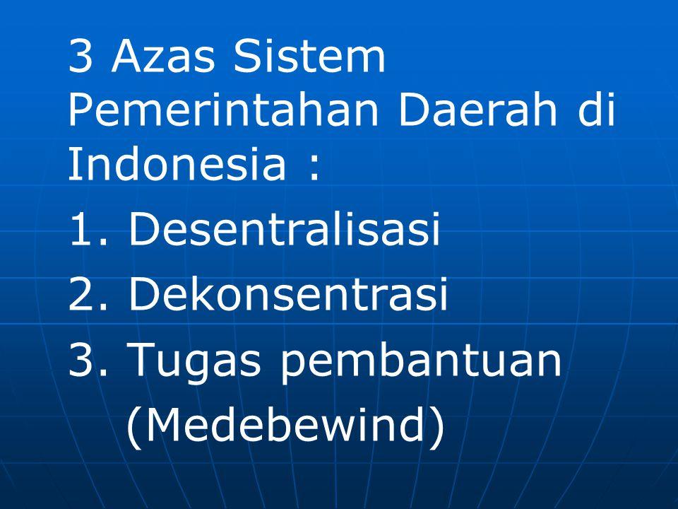3 Azas Sistem Pemerintahan Daerah di Indonesia : 1. Desentralisasi 2. Dekonsentrasi 3. Tugas pembantuan (Medebewind)
