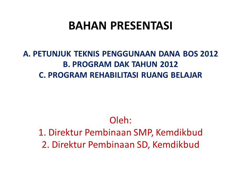 A. BAHAN PRESENTASI A. PETUNJUK TEKNIS PENGGUNAAN DANA BOS 2012 B. PROGRAM DAK TAHUN 2012 C. PROGRAM REHABILITASI RUANG BELAJAR Oleh: 1. Direktur Pemb