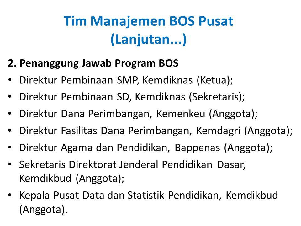 Tim Manajemen BOS Pusat (Lanjutan...) 2. Penanggung Jawab Program BOS • Direktur Pembinaan SMP, Kemdiknas (Ketua); • Direktur Pembinaan SD, Kemdiknas