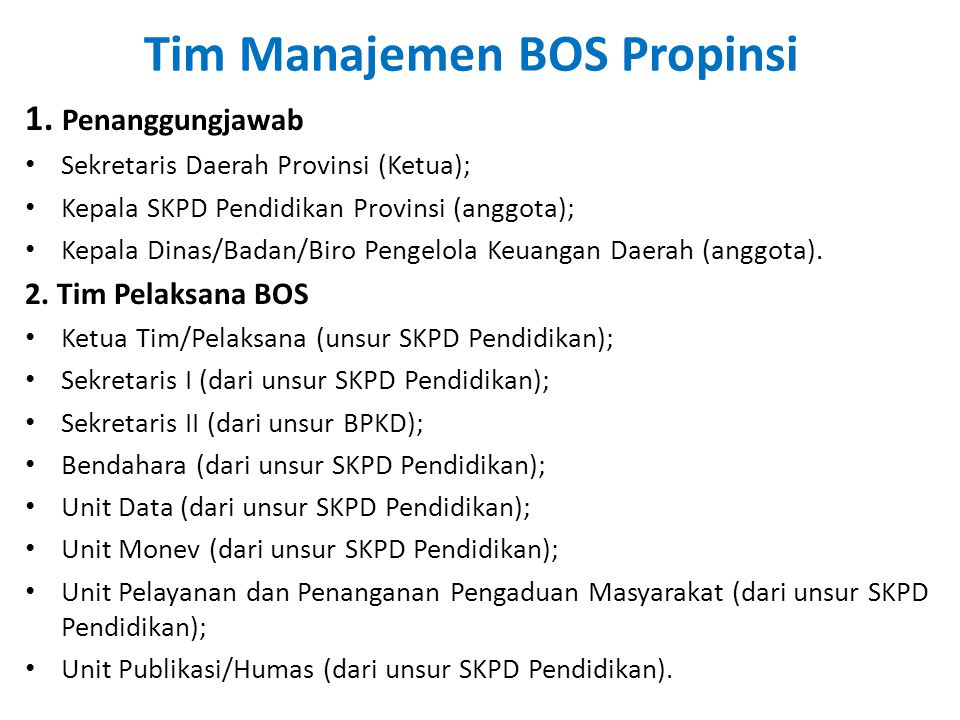 Tim Manajemen BOS Propinsi 1. Penanggungjawab • Sekretaris Daerah Provinsi (Ketua); • Kepala SKPD Pendidikan Provinsi (anggota); • Kepala Dinas/Badan/