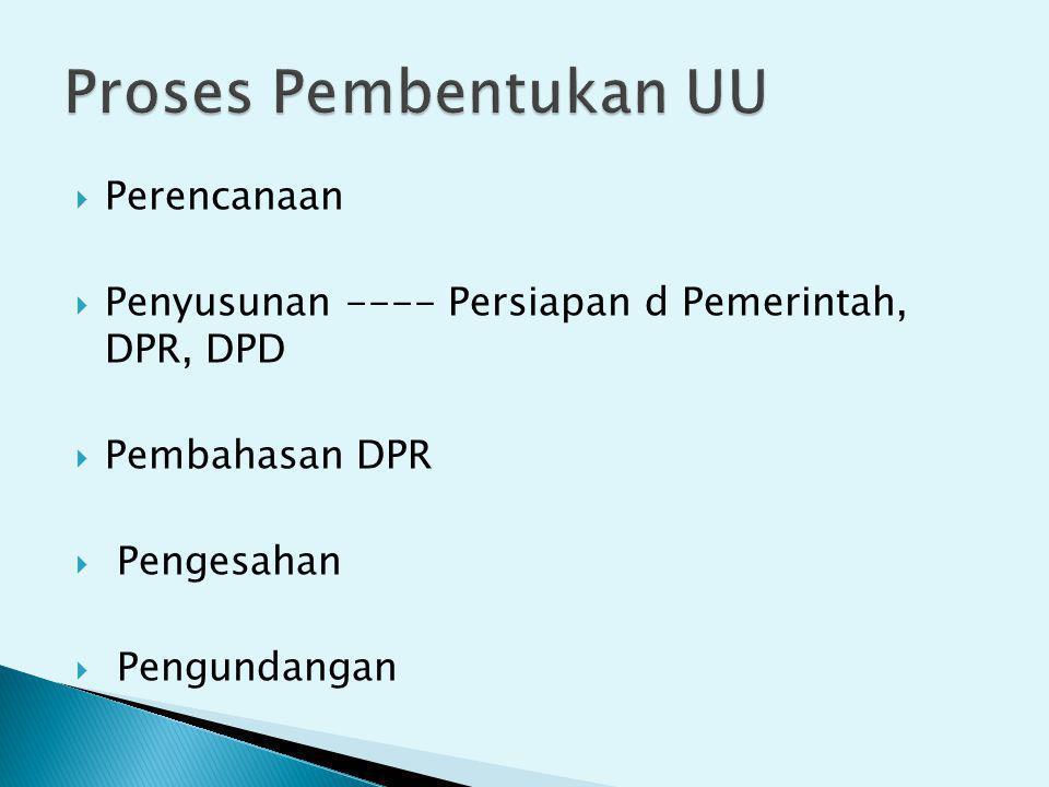  Perencanaan  Penyusunan ---- Persiapan d Pemerintah, DPR, DPD  Pembahasan DPR  Pengesahan  Pengundangan
