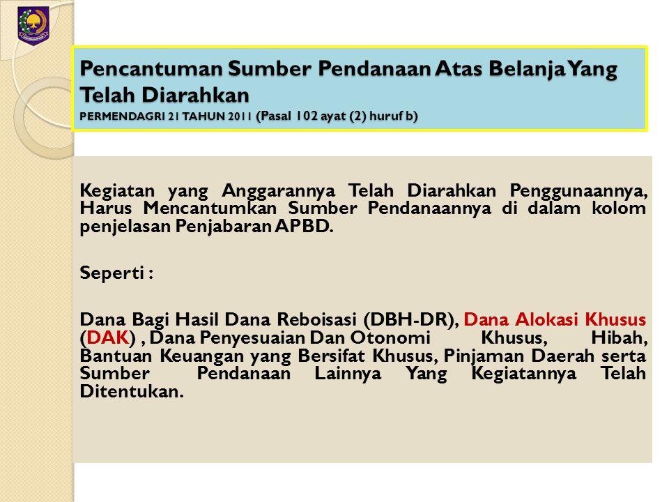 Pencantuman Sumber Pendanaan Atas Belanja Yang Telah Diarahkan PERMENDAGRI 21 TAHUN 2011 (Pasal 102 ayat (2) huruf b) Kegiatan yang Anggarannya Telah