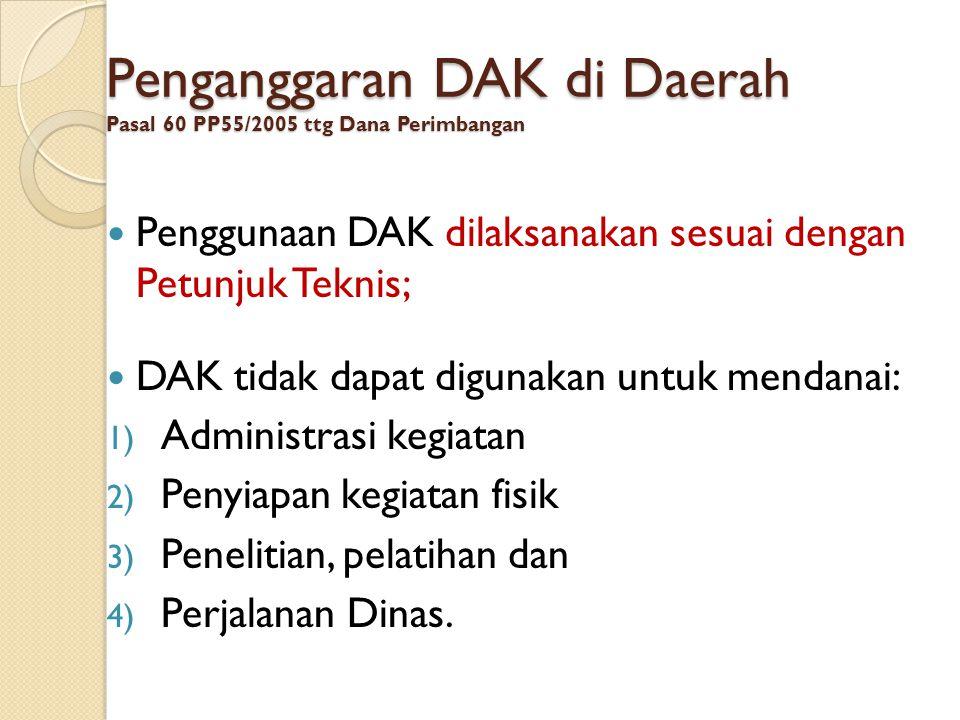 Penganggaran DAK di Daerah Pasal 60 PP55/2005 ttg Dana Perimbangan  Penggunaan DAK dilaksanakan sesuai dengan Petunjuk Teknis;  DAK tidak dapat digu