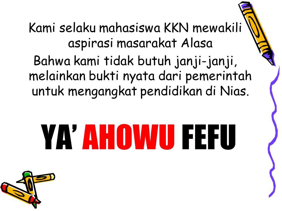 YA' AHOWU FEFU Kami selaku mahasiswa KKN mewakili aspirasi masarakat Alasa Bahwa kami tidak butuh janji-janji, melainkan bukti nyata dari pemerintah untuk mengangkat pendidikan di Nias.