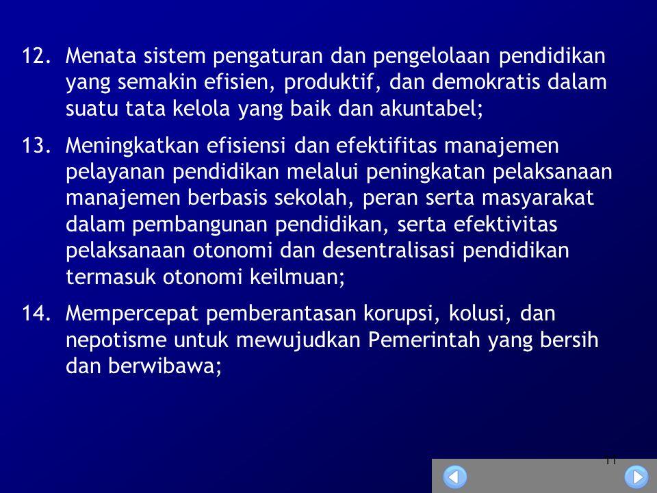 11 12.Menata sistem pengaturan dan pengelolaan pendidikan yang semakin efisien, produktif, dan demokratis dalam suatu tata kelola yang baik dan akuntabel; 13.Meningkatkan efisiensi dan efektifitas manajemen pelayanan pendidikan melalui peningkatan pelaksanaan manajemen berbasis sekolah, peran serta masyarakat dalam pembangunan pendidikan, serta efektivitas pelaksanaan otonomi dan desentralisasi pendidikan termasuk otonomi keilmuan; 14.Mempercepat pemberantasan korupsi, kolusi, dan nepotisme untuk mewujudkan Pemerintah yang bersih dan berwibawa;
