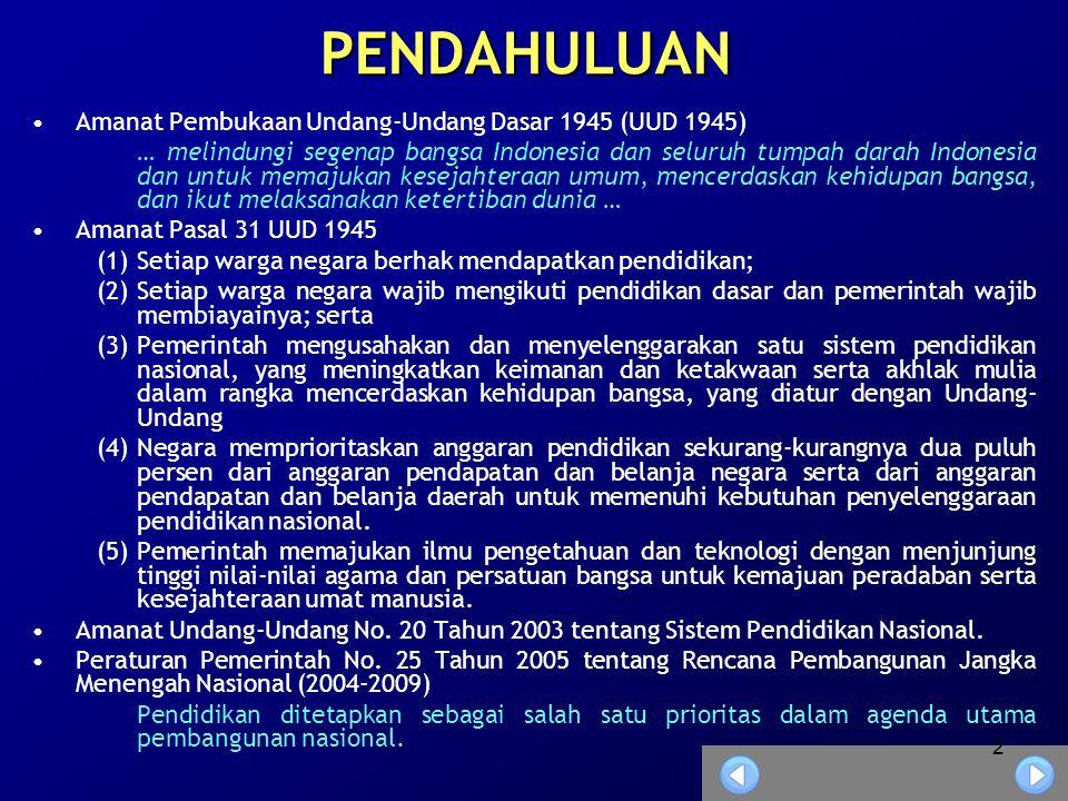 2 PENDAHULUAN •Amanat Pembukaan Undang-Undang Dasar 1945 (UUD 1945) … melindungi segenap bangsa Indonesia dan seluruh tumpah darah Indonesia dan untuk memajukan kesejahteraan umum, mencerdaskan kehidupan bangsa, dan ikut melaksanakan ketertiban dunia … •Amanat Pasal 31 UUD 1945 (1)Setiap warga negara berhak mendapatkan pendidikan; (2)Setiap warga negara wajib mengikuti pendidikan dasar dan pemerintah wajib membiayainya; serta (3)Pemerintah mengusahakan dan menyelenggarakan satu sistem pendidikan nasional, yang meningkatkan keimanan dan ketakwaan serta akhlak mulia dalam rangka mencerdaskan kehidupan bangsa, yang diatur dengan Undang- Undang (4)Negara memprioritaskan anggaran pendidikan sekurang-kurangnya dua puluh persen dari anggaran pendapatan dan belanja negara serta dari anggaran pendapatan dan belanja daerah untuk memenuhi kebutuhan penyelenggaraan pendidikan nasional.