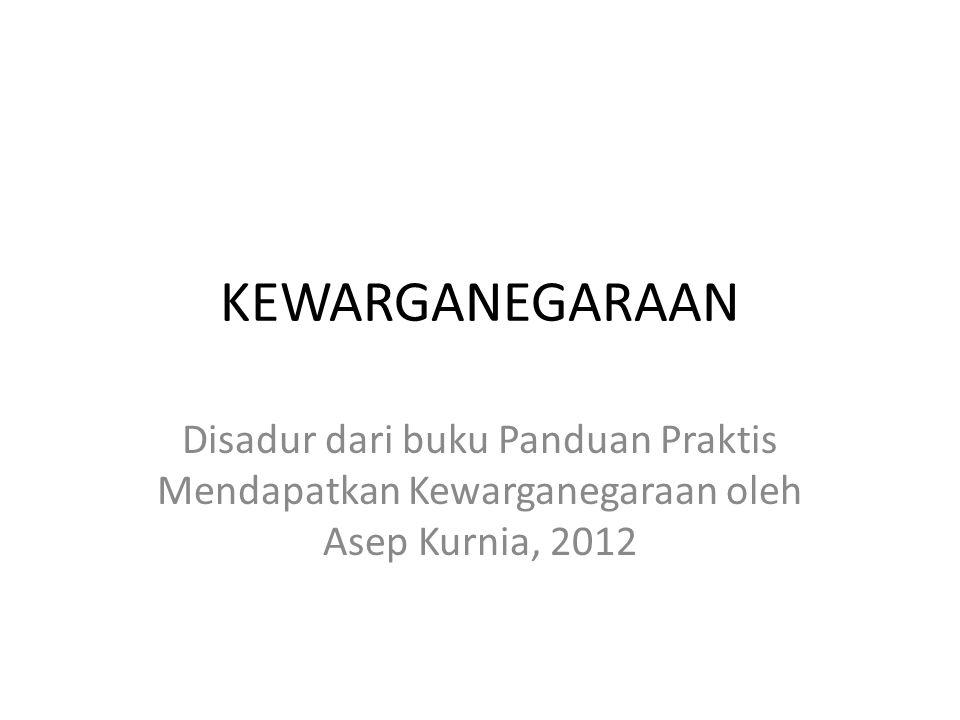 KEWARGANEGARAAN Disadur dari buku Panduan Praktis Mendapatkan Kewarganegaraan oleh Asep Kurnia, 2012