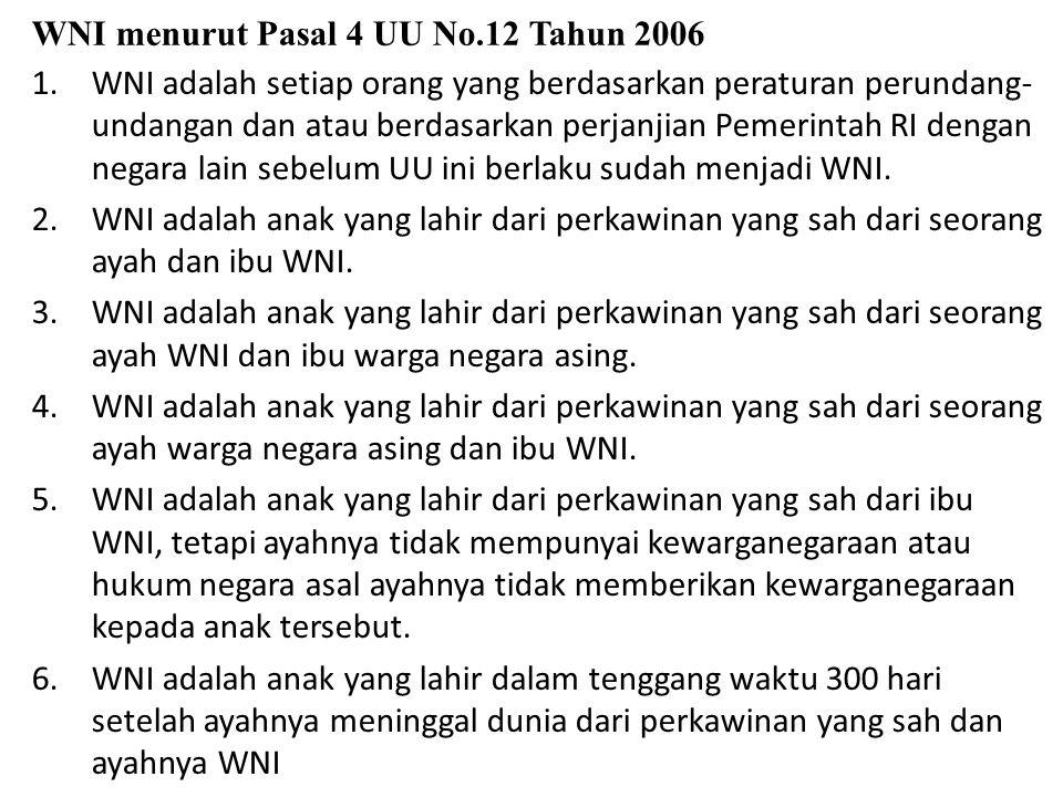 WNI menurut Pasal 4 UU No.12 Tahun 2006 1.WNI adalah setiap orang yang berdasarkan peraturan perundang- undangan dan atau berdasarkan perjanjian Pemer