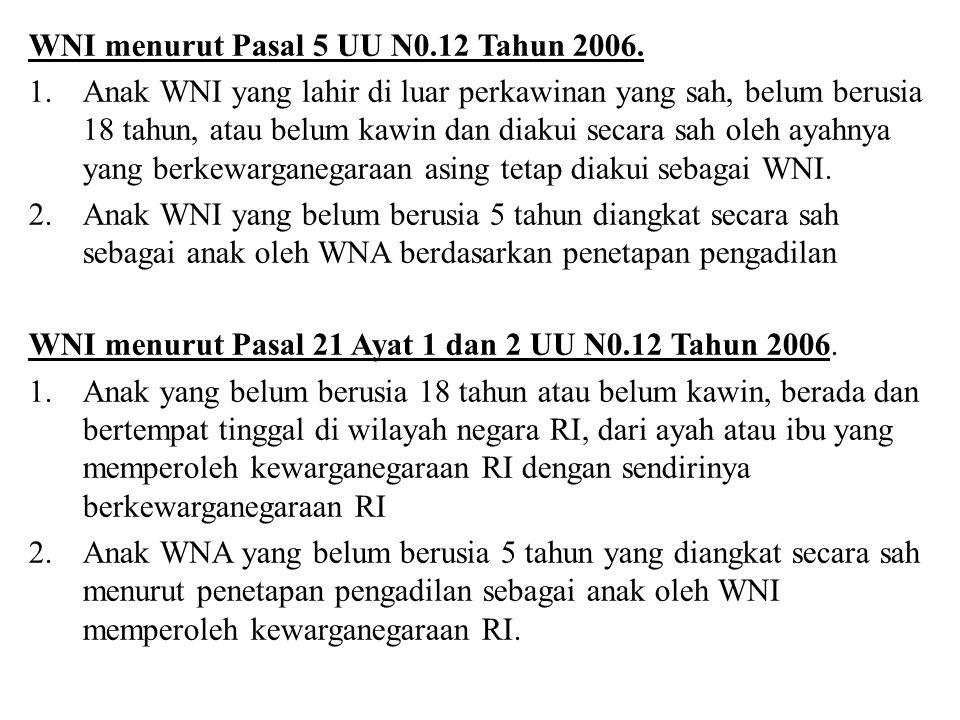 WNI menurut Pasal 5 UU N0.12 Tahun 2006. 1.Anak WNI yang lahir di luar perkawinan yang sah, belum berusia 18 tahun, atau belum kawin dan diakui secara