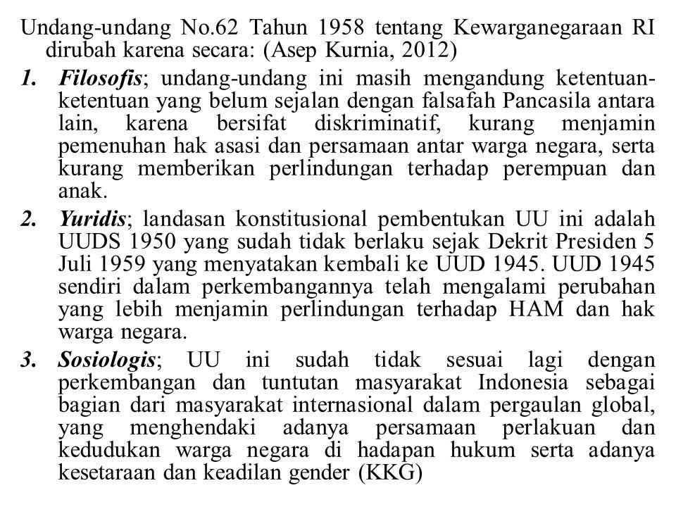 Undang-undang No.62 Tahun 1958 tentang Kewarganegaraan RI dirubah karena secara: (Asep Kurnia, 2012) 1.Filosofis; undang-undang ini masih mengandung k