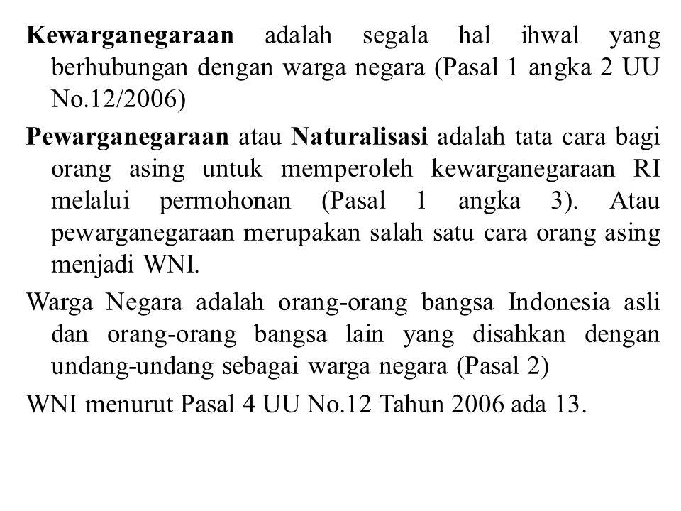 WNI menurut Pasal 4 UU No.12 Tahun 2006 1.WNI adalah setiap orang yang berdasarkan peraturan perundang- undangan dan atau berdasarkan perjanjian Pemerintah RI dengan negara lain sebelum UU ini berlaku sudah menjadi WNI.