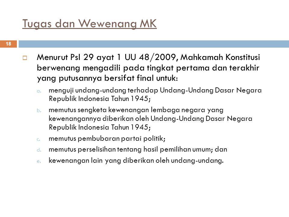 Tugas dan Wewenang MK 18  Menurut Psl 29 ayat 1 UU 48/2009, Mahkamah Konstitusi berwenang mengadili pada tingkat pertama dan terakhir yang putusannya bersifat final untuk: a.