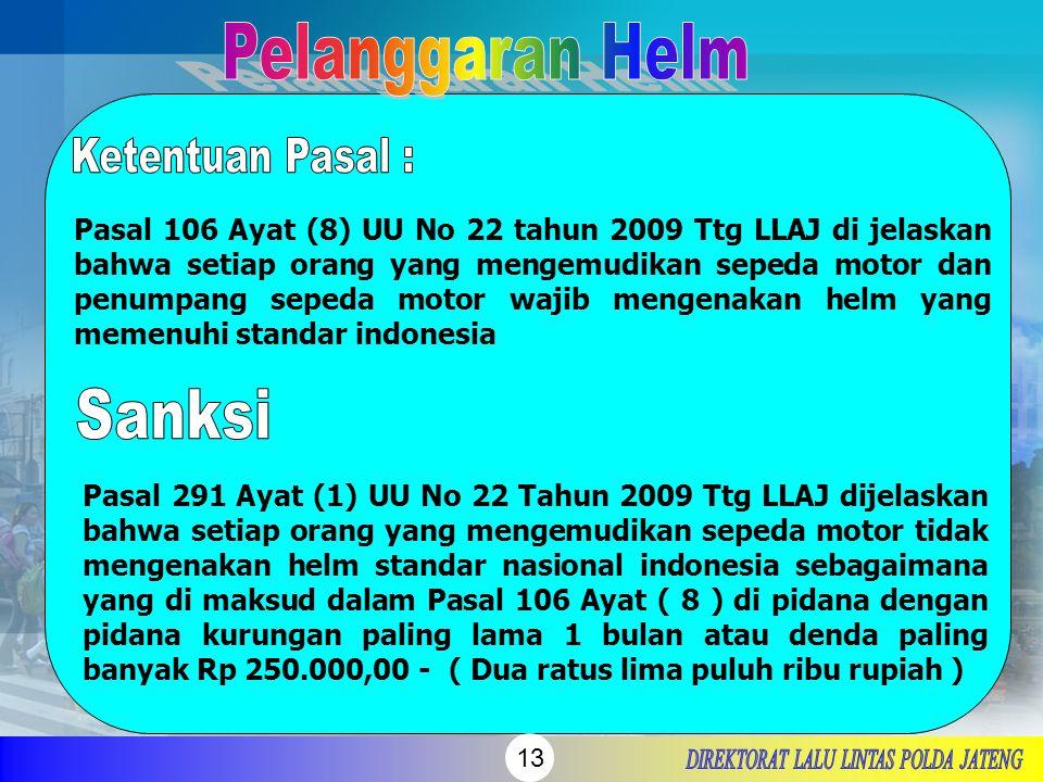 13 Pasal 106 Ayat (8) UU No 22 tahun 2009 Ttg LLAJ di jelaskan bahwa setiap orang yang mengemudikan sepeda motor dan penumpang sepeda motor wajib meng