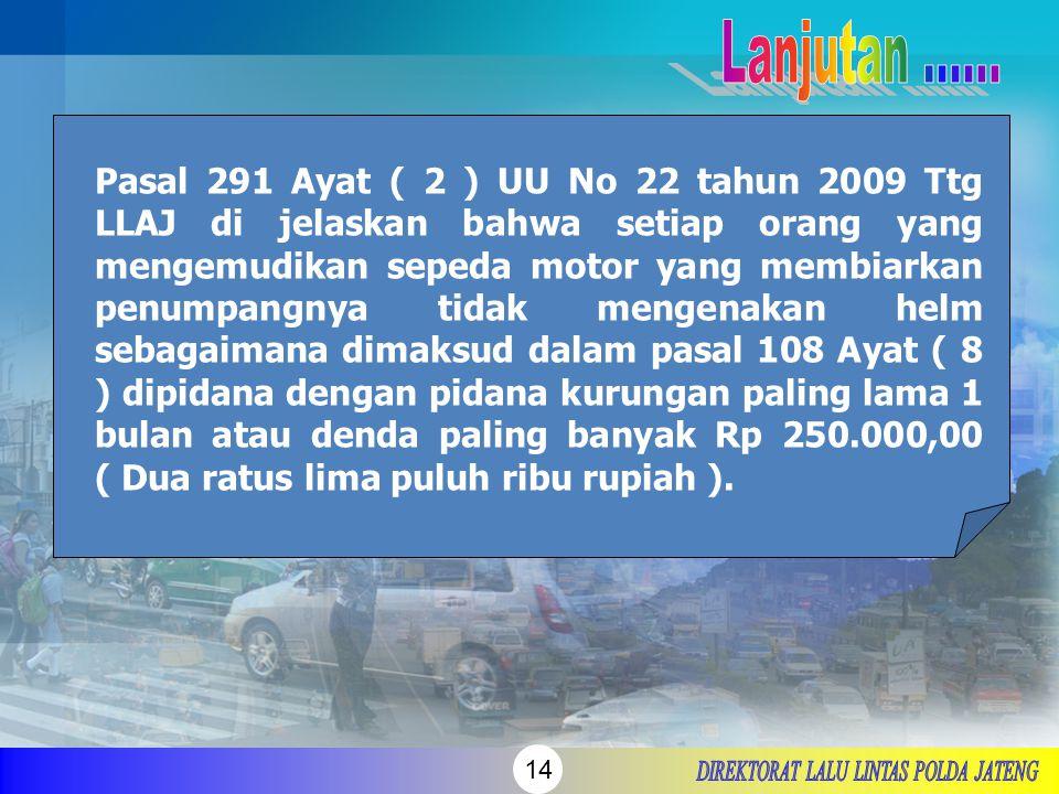 14 Pasal 291 Ayat ( 2 ) UU No 22 tahun 2009 Ttg LLAJ di jelaskan bahwa setiap orang yang mengemudikan sepeda motor yang membiarkan penumpangnya tidak