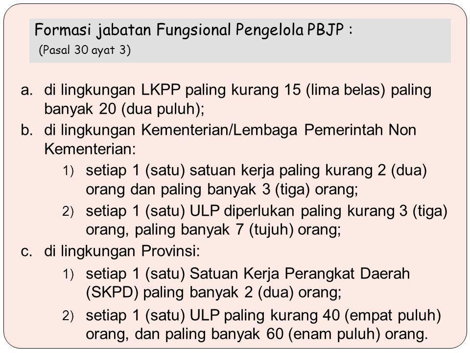 a.di lingkungan LKPP paling kurang 15 (lima belas) paling banyak 20 (dua puluh); b.di lingkungan Kementerian/Lembaga Pemerintah Non Kementerian: 1) setiap 1 (satu) satuan kerja paling kurang 2 (dua) orang dan paling banyak 3 (tiga) orang; 2) setiap 1 (satu) ULP diperlukan paling kurang 3 (tiga) orang, paling banyak 7 (tujuh) orang; c.di lingkungan Provinsi: 1) setiap 1 (satu) Satuan Kerja Perangkat Daerah (SKPD) paling banyak 2 (dua) orang; 2) setiap 1 (satu) ULP paling kurang 40 (empat puluh) orang, dan paling banyak 60 (enam puluh) orang.