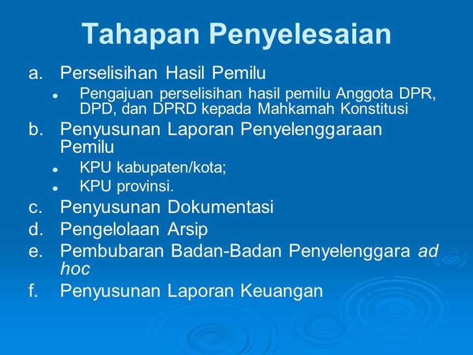 Tahapan Penyelesaian a.Perselisihan Hasil Pemilu   Pengajuan perselisihan hasil pemilu Anggota DPR, DPD, dan DPRD kepada Mahkamah Konstitusi b.Penyusunan Laporan Penyelenggaraan Pemilu   KPU kabupaten/kota;   KPU provinsi.