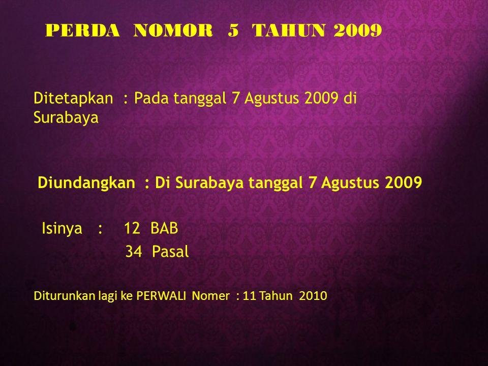 Diundangkan : Di Surabaya tanggal 7 Agustus 2009 Ditetapkan : Pada tanggal 7 Agustus 2009 di Surabaya Isinya : 12 BAB 34 Pasal PERDA NOMOR 5 TAHUN 200