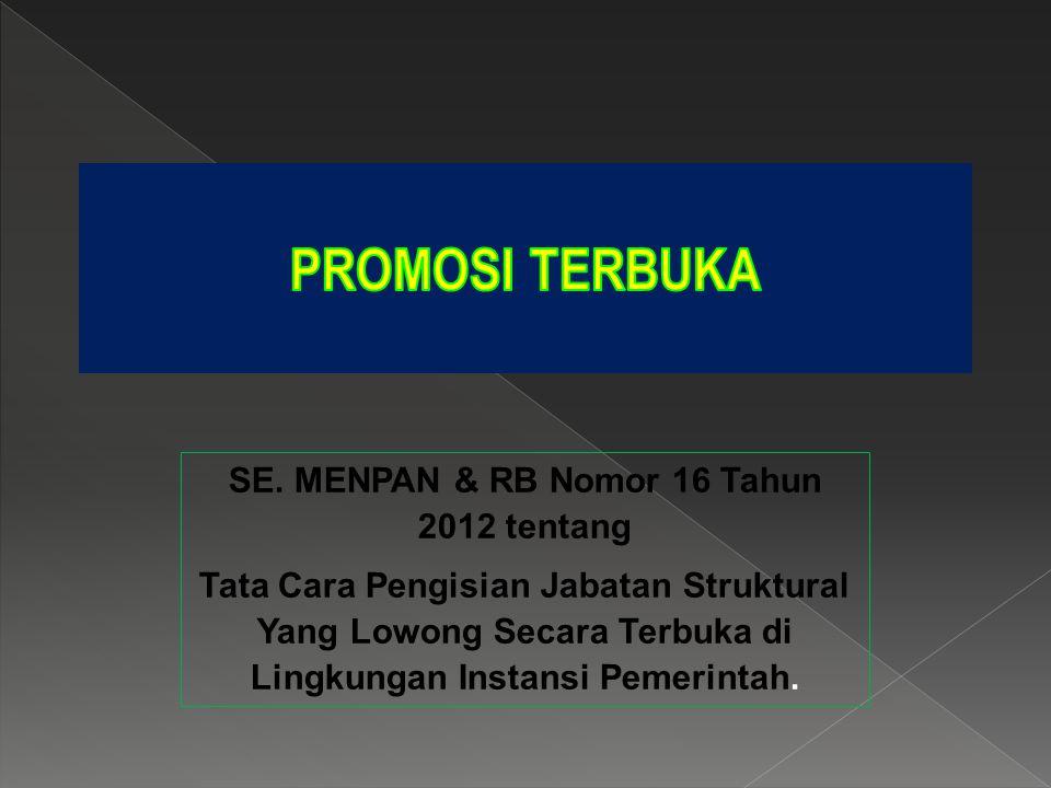SE. MENPAN & RB Nomor 16 Tahun 2012 tentang Tata Cara Pengisian Jabatan Struktural Yang Lowong Secara Terbuka di Lingkungan Instansi Pemerintah.