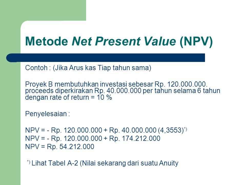 Metode Net Present Value (NPV) Contoh : (Jika Arus kas Tiap tahun sama) Proyek B membutuhkan investasi sebesar Rp. 120.000.000. proceeds diperkirakan