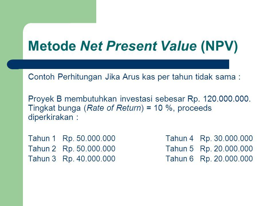 Metode Net Present Value (NPV) Contoh Perhitungan Jika Arus kas per tahun tidak sama : Proyek B membutuhkan investasi sebesar Rp. 120.000.000. Tingkat