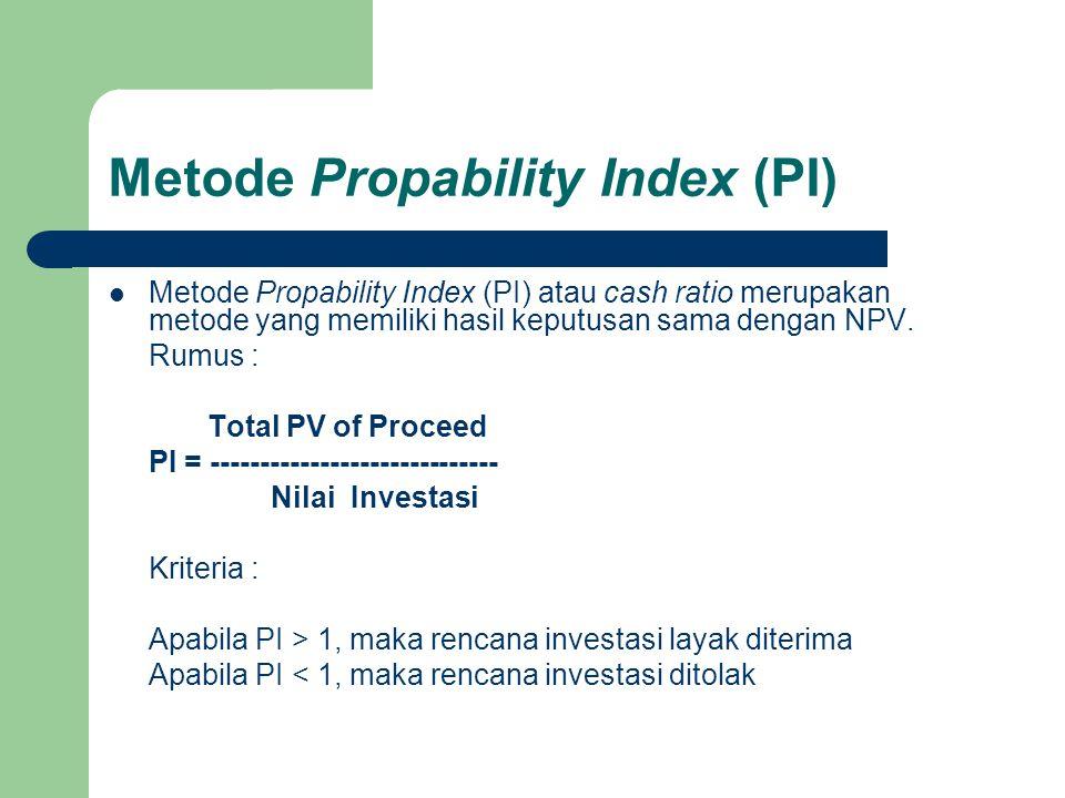 Metode Propability Index (PI)  Metode Propability Index (PI) atau cash ratio merupakan metode yang memiliki hasil keputusan sama dengan NPV. Rumus :