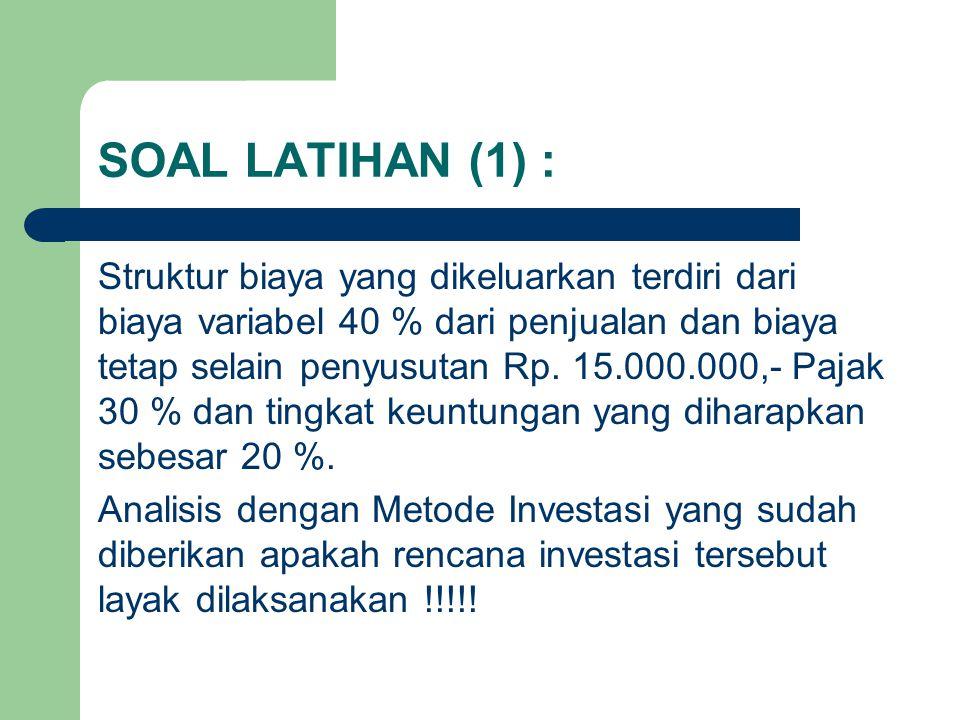 SOAL LATIHAN (1) : Struktur biaya yang dikeluarkan terdiri dari biaya variabel 40 % dari penjualan dan biaya tetap selain penyusutan Rp. 15.000.000,-