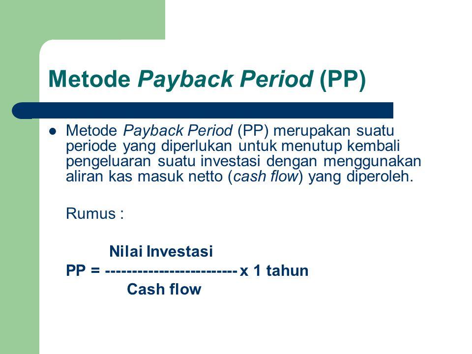Metode Payback Period (PP)  Kriteria : apabila payback period lebih pendek dibanding jangka waktu kredit (apabila dananya berasal dari pinjaman) yang diisyaratkan oleh investor atau pihak bank, maka investasi diterima.