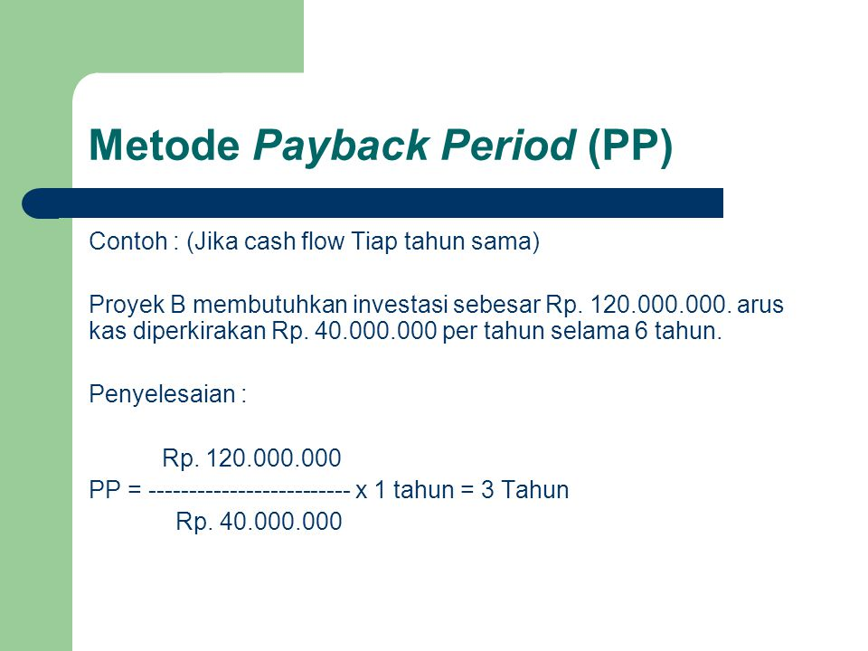 Metode Payback Period (PP) Contoh : (Jika cash flow Tiap tahun sama) Proyek B membutuhkan investasi sebesar Rp. 120.000.000. arus kas diperkirakan Rp.