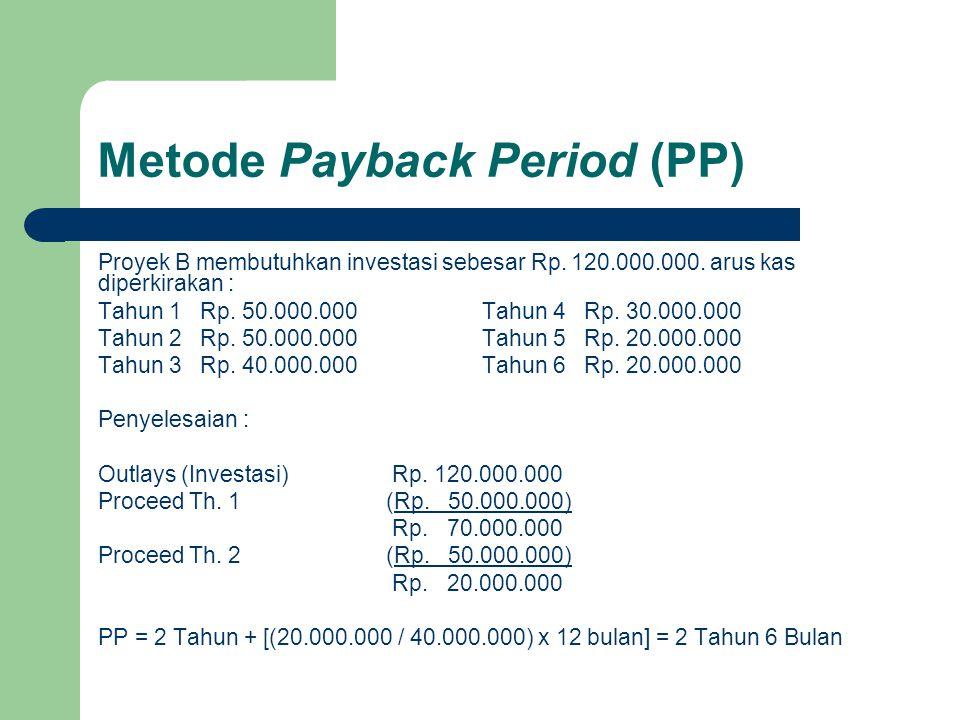 Metode Payback Period (PP) Proyek B membutuhkan investasi sebesar Rp. 120.000.000. arus kas diperkirakan : Tahun 1 Rp. 50.000.000 Tahun 4 Rp. 30.000.0