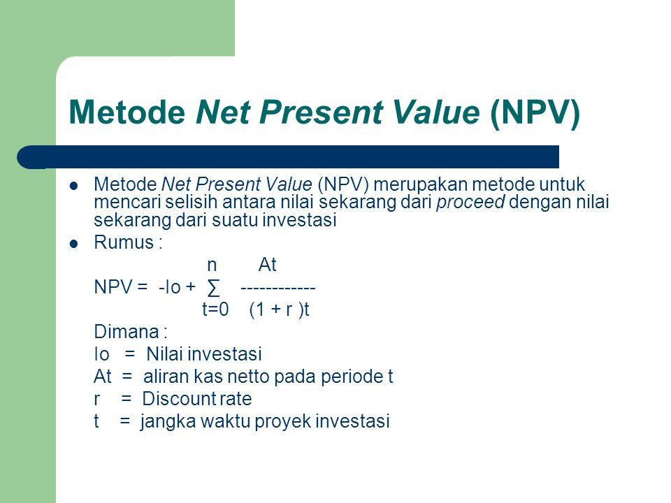 Metode Net Present Value (NPV)  Kriteria kelayakan suatu investasi : NPV > 0 atau positif : investasi layak dan diterima NPV ≤ 0 atau negatif : investasi tidak layak dan ditolak